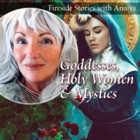 Fireside Stories: Goddesses, Holy Women & Mystics I
