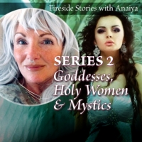 Fireside Stories: Goddesses, Holy Women & Mystics II